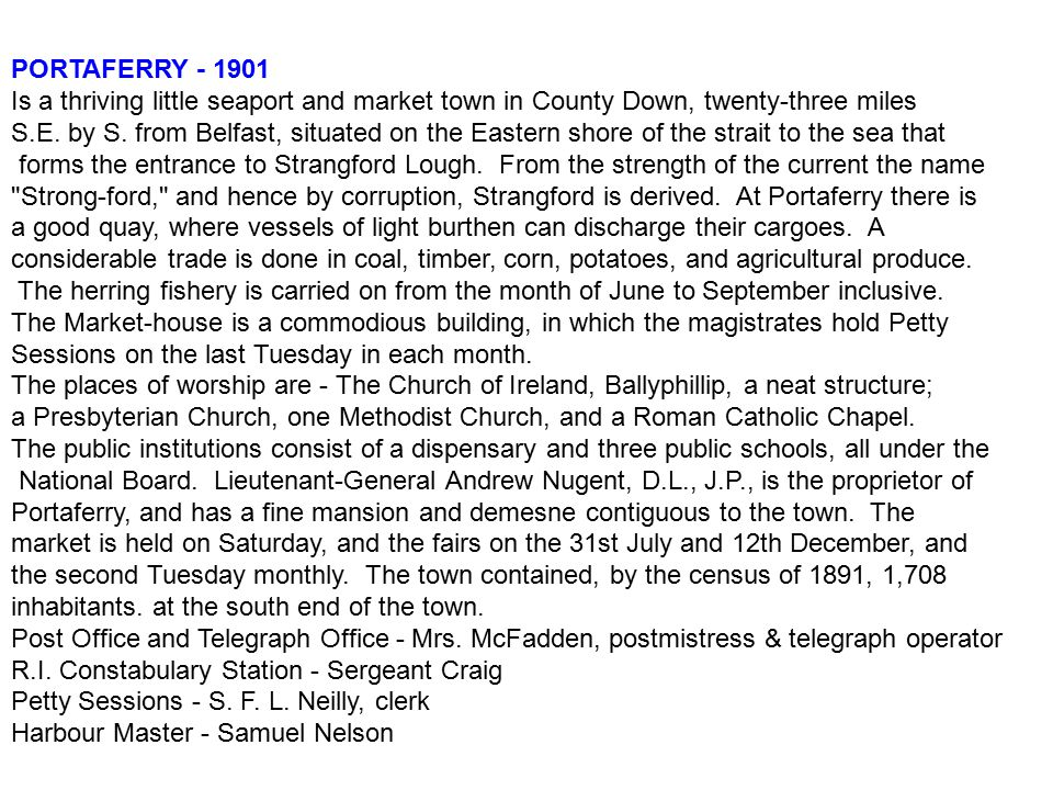 PORTAFERRY - 1901 Is a thriving little seaport and market town in County Down, twenty-three miles S.E. by S. from Belfast, situated on the Eastern sho