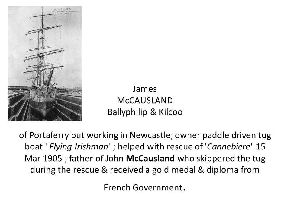 James McCAUSLAND Ballyphilip & Kilcoo of Portaferry but working in Newcastle; owner paddle driven tug boat ' Flying Irishman' ; helped with rescue of