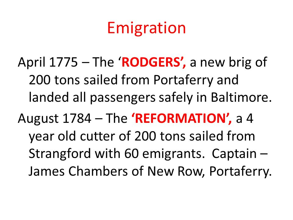 Emigration April 1775 – The 'RODGERS', a new brig of 200 tons sailed from Portaferry and landed all passengers safely in Baltimore. August 1784 – The