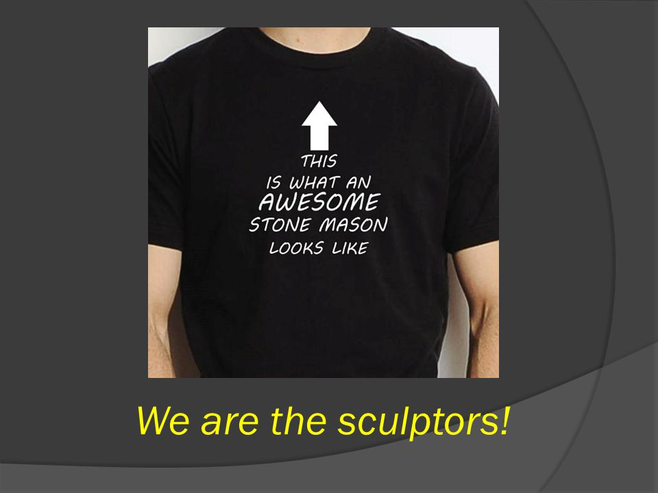 We are the sculptors!