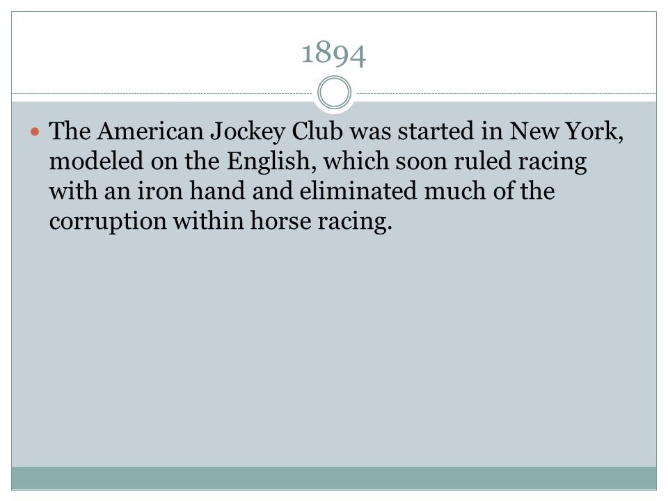 1894 The American Jockey Club was started in New York, modeled on the English, which soon ruled racing with an iron hand and eliminated much of the co