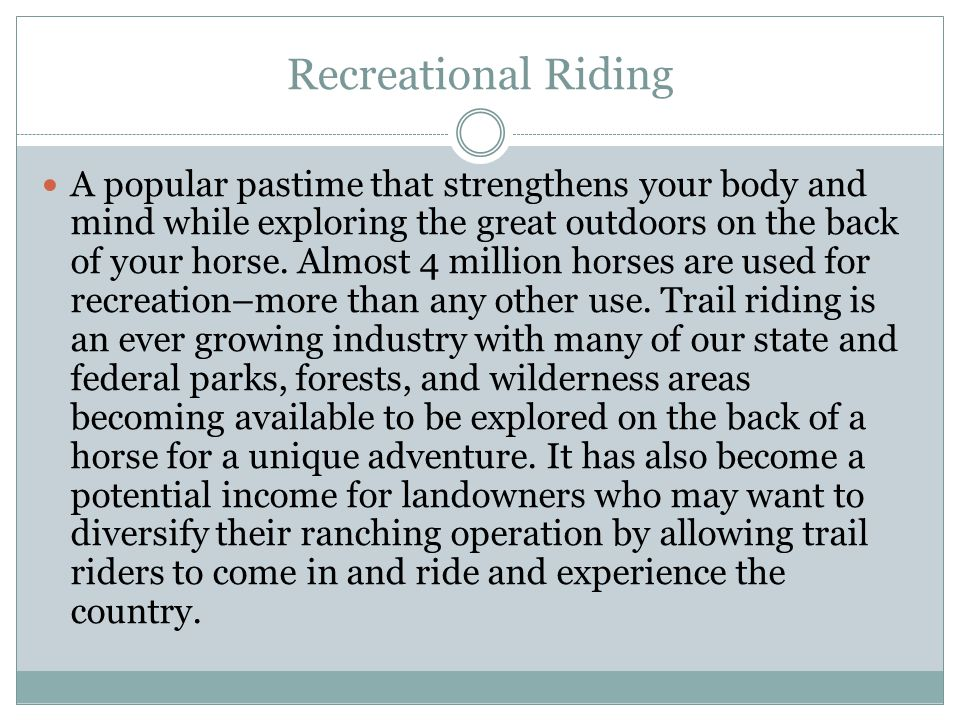 Recreational Riding A popular pastime that strengthens your body and mind while exploring the great outdoors on the back of your horse. Almost 4 milli