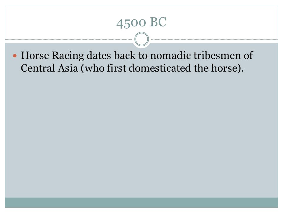 4500 BC Horse Racing dates back to nomadic tribesmen of Central Asia (who first domesticated the horse).