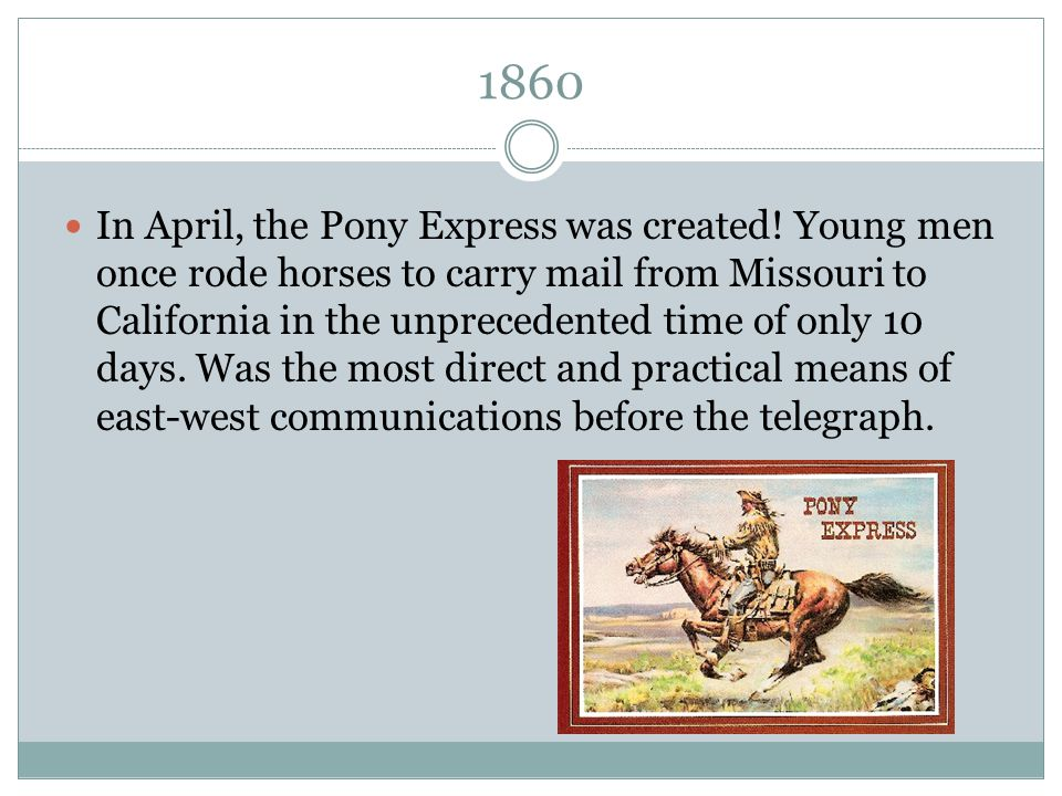 1860 In April, the Pony Express was created! Young men once rode horses to carry mail from Missouri to California in the unprecedented time of only 10