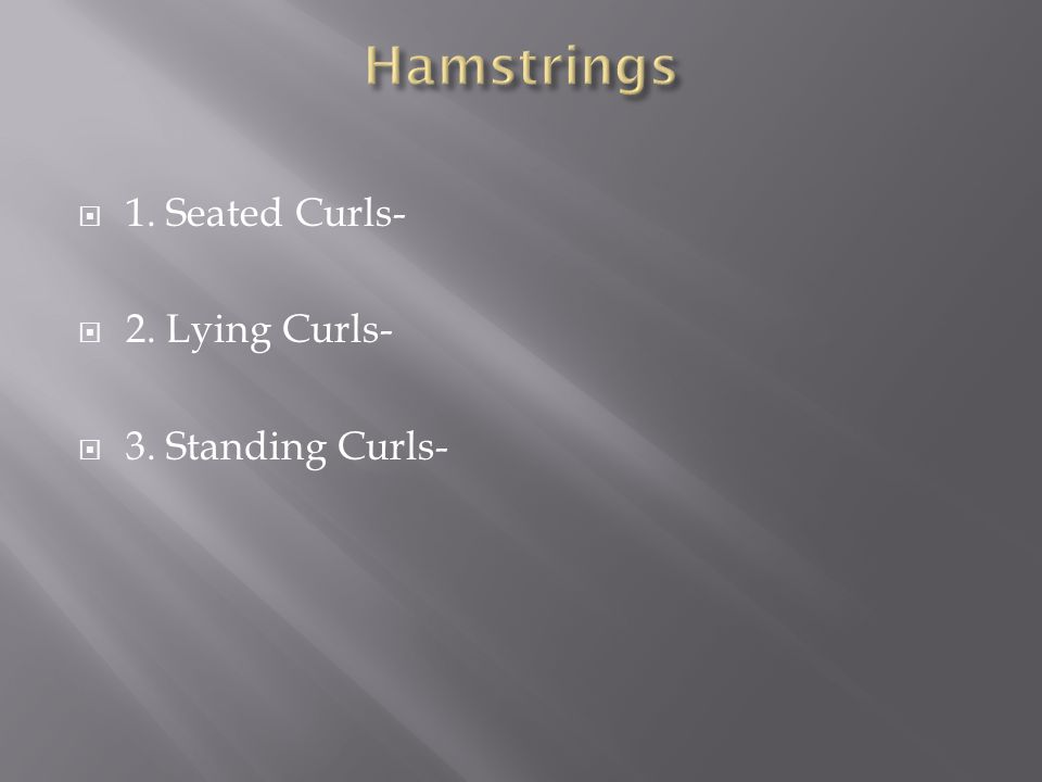  1. Seated Curls-  2. Lying Curls-  3. Standing Curls-