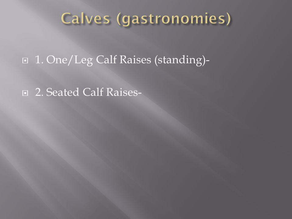  1. One/Leg Calf Raises (standing)-  2. Seated Calf Raises-