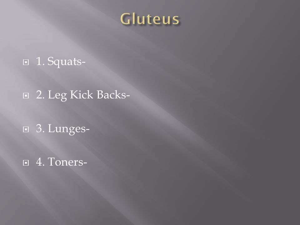  1. Squats-  2. Leg Kick Backs-  3. Lunges-  4. Toners-