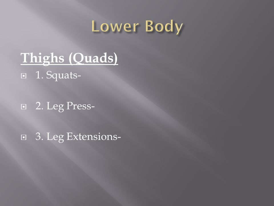Thighs (Quads)  1. Squats-  2. Leg Press-  3. Leg Extensions-