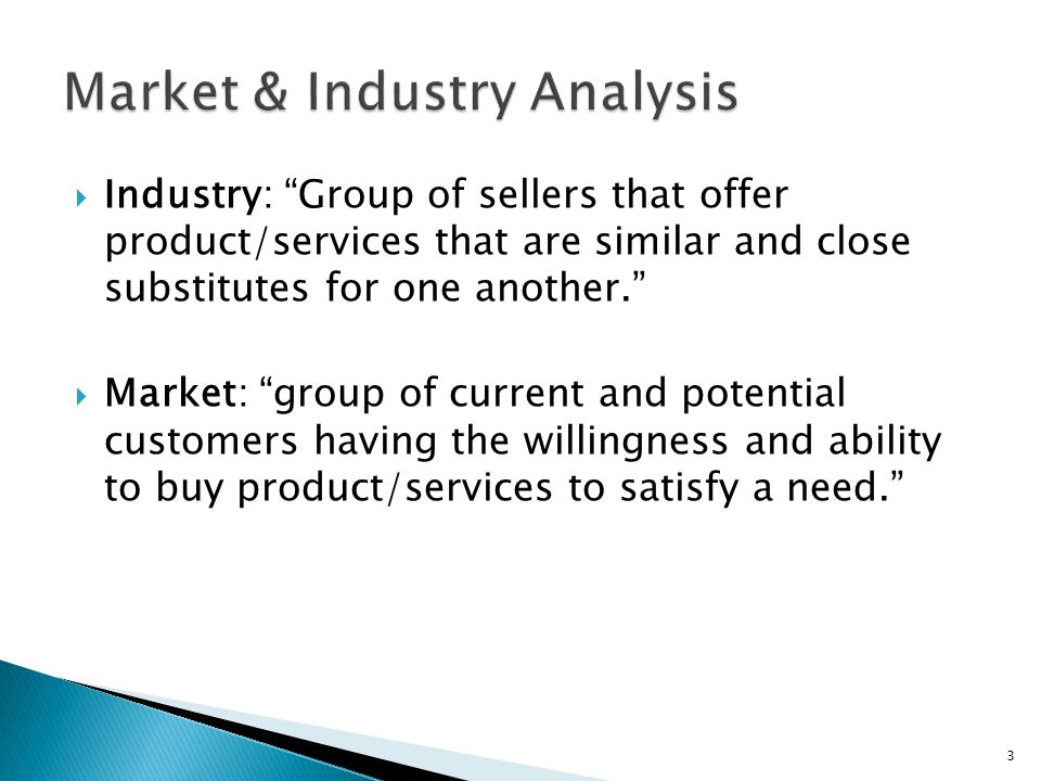  Industry: Group of sellers that offer product/services that are similar and close substitutes for one another.  Market: group of current and potential customers having the willingness and ability to buy product/services to satisfy a need. 3