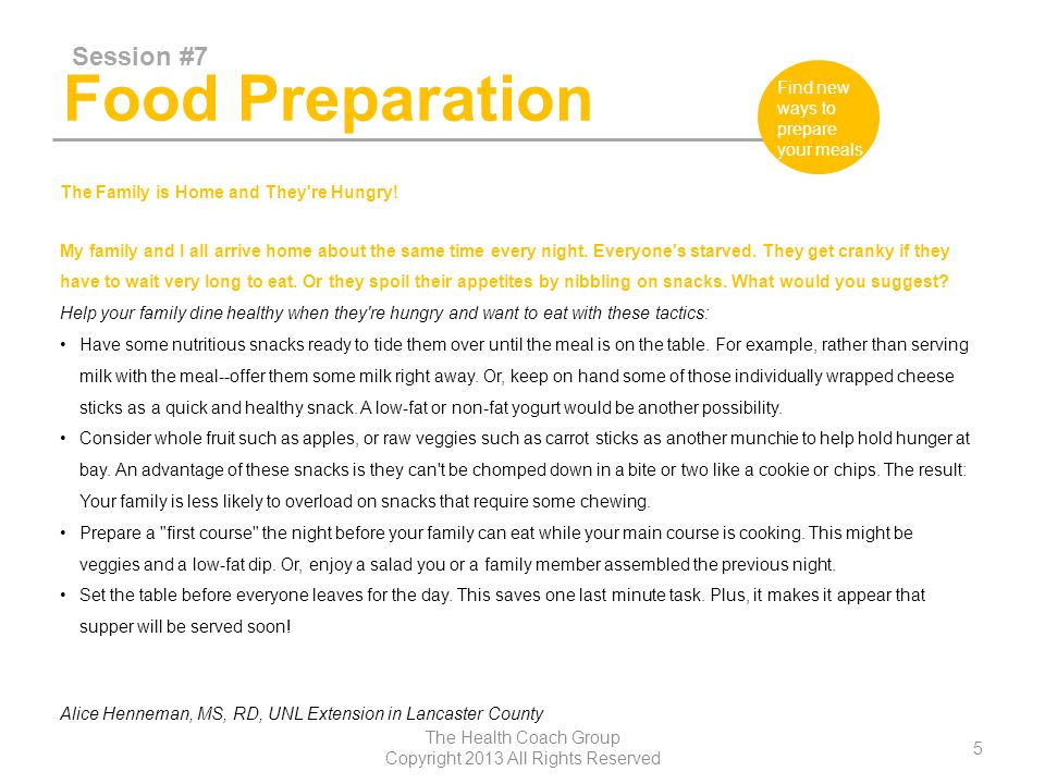 Food Preparation Session #7 The Health Coach Group Copyright 2013 All Rights Reserved 6 Find new ways to prepare your meals Enlist various family members to help speed up the cooking, plus keep them occupied until the meal is on the table.