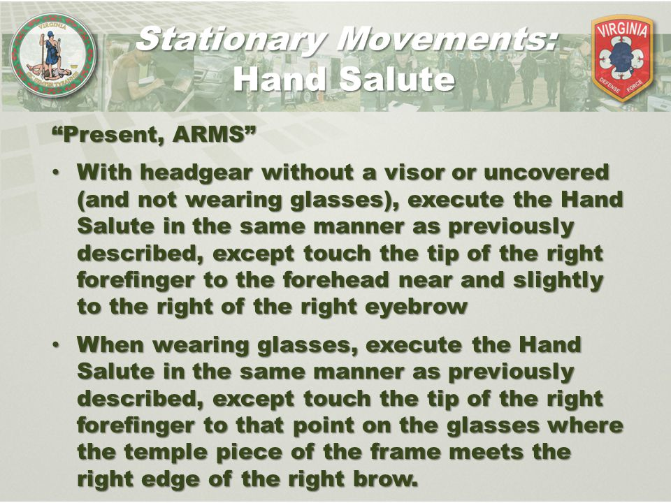 """""""Present, ARMS"""" With headgear without a visor or uncovered (and not wearing glasses), execute the Hand Salute in the same manner as previously describ"""