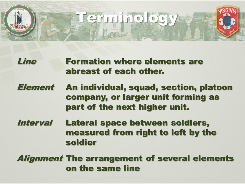 Line Formation where elements are abreast of each other. Element An individual, squad, section, platoon company, or larger unit forming as part of the