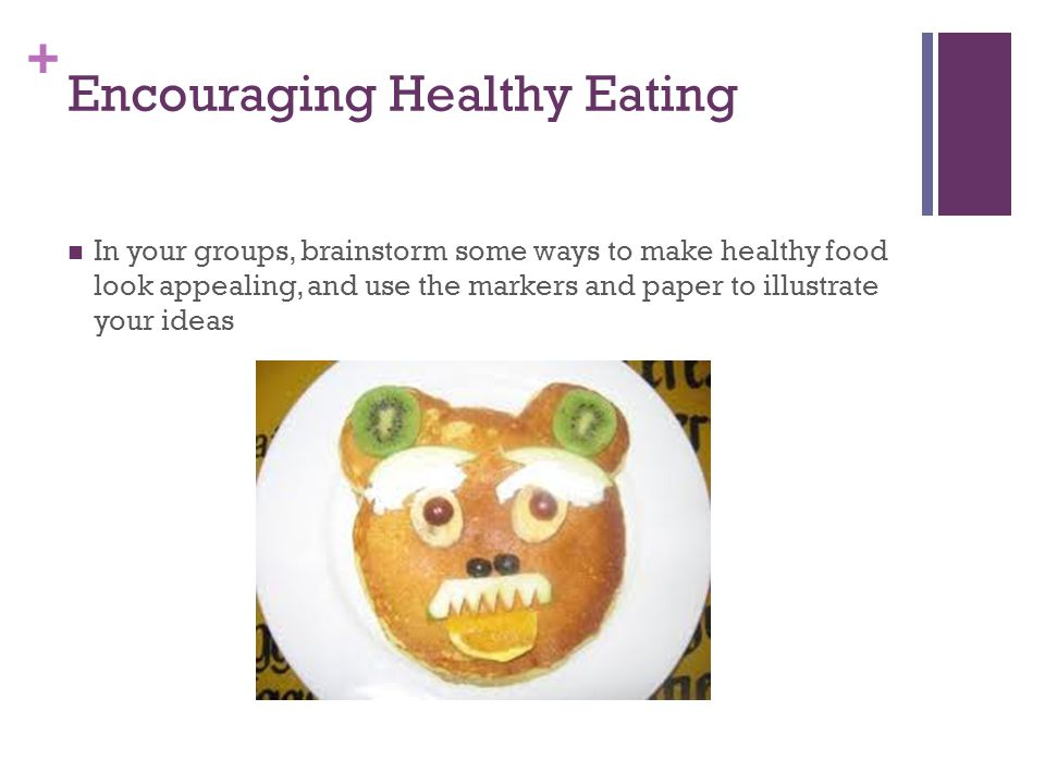 + Encouraging Healthy Eating In your groups, brainstorm some ways to make healthy food look appealing, and use the markers and paper to illustrate your ideas