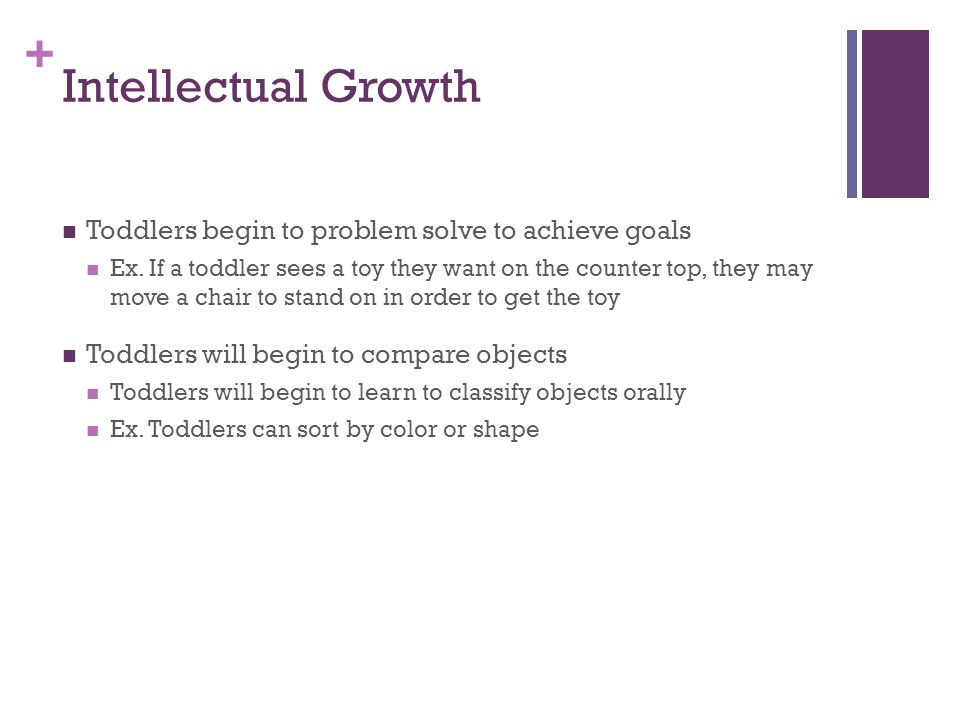 + Intellectual Growth Toddlers begin to problem solve to achieve goals Ex.