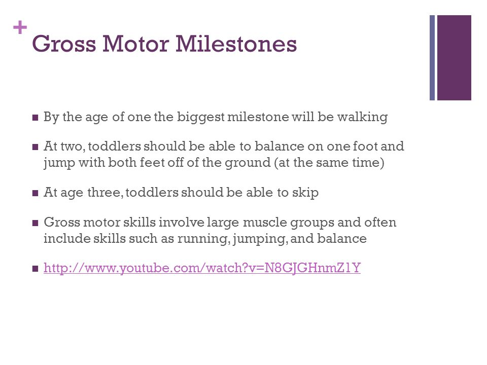 + Gross Motor Milestones By the age of one the biggest milestone will be walking At two, toddlers should be able to balance on one foot and jump with both feet off of the ground (at the same time) At age three, toddlers should be able to skip Gross motor skills involve large muscle groups and often include skills such as running, jumping, and balance http://www.youtube.com/watch v=N8GJGHnmZ1Y
