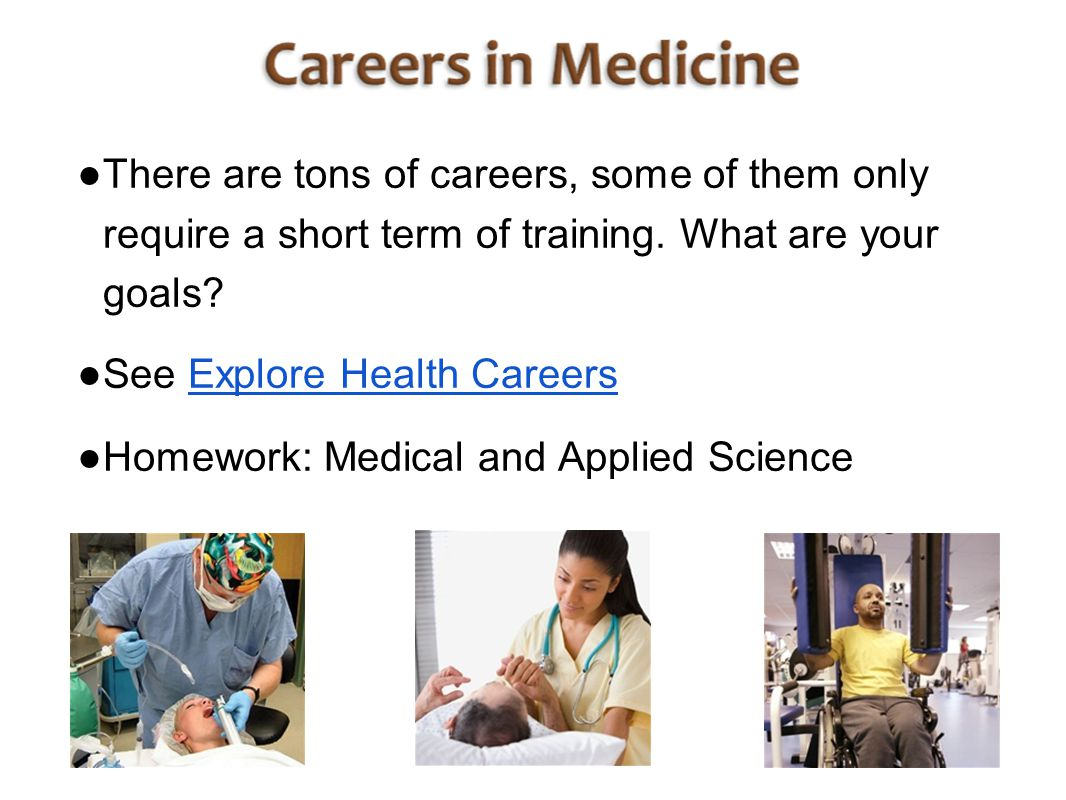 ● There are tons of careers, some of them only require a short term of training. What are your goals? ● See Explore Health CareersExplore Health Caree