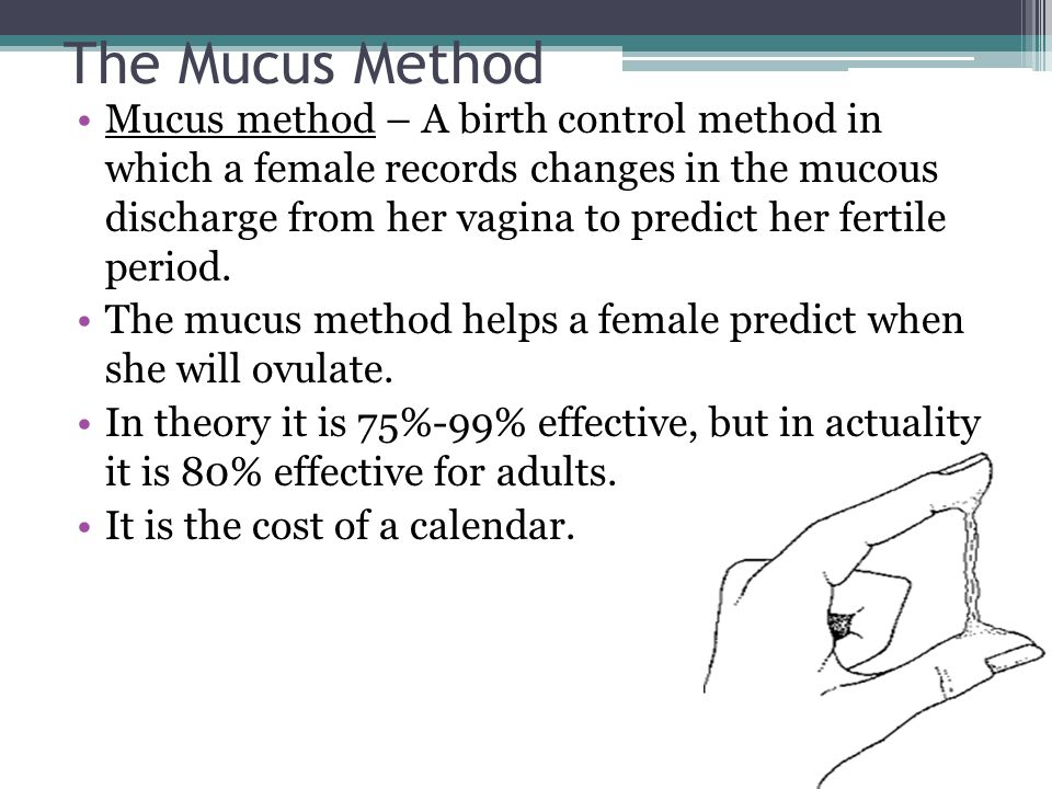 The Mucus Method Mucus method – A birth control method in which a female records changes in the mucous discharge from her vagina to predict her fertil