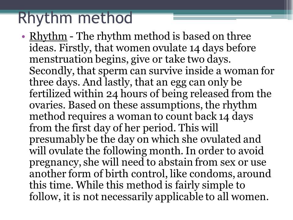 Rhythm method Rhythm - The rhythm method is based on three ideas. Firstly, that women ovulate 14 days before menstruation begins, give or take two day