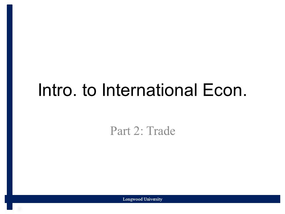 Longwood University Intro. to International Econ. Part 2: Trade