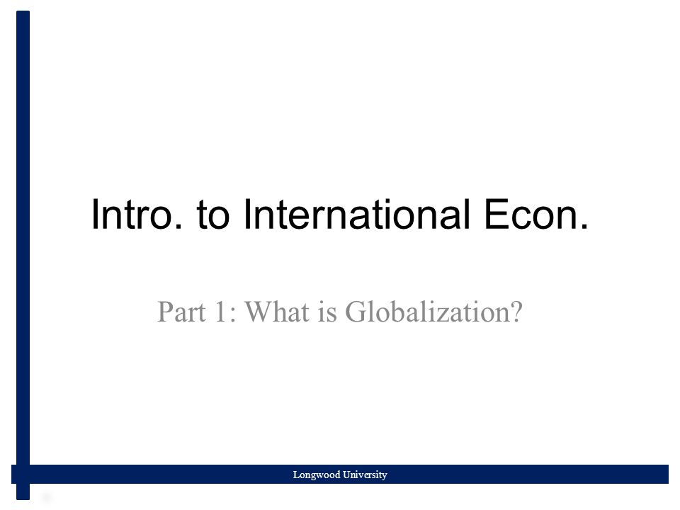 Longwood University Intro. to International Econ. Part 1: What is Globalization