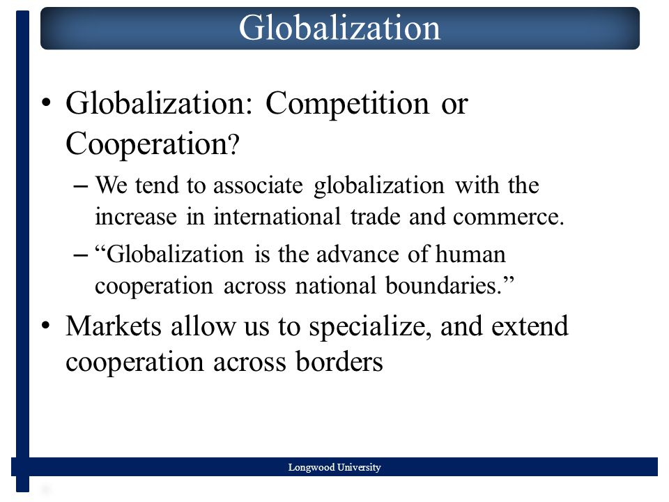 Globalization Globalization: Competition or Cooperation .