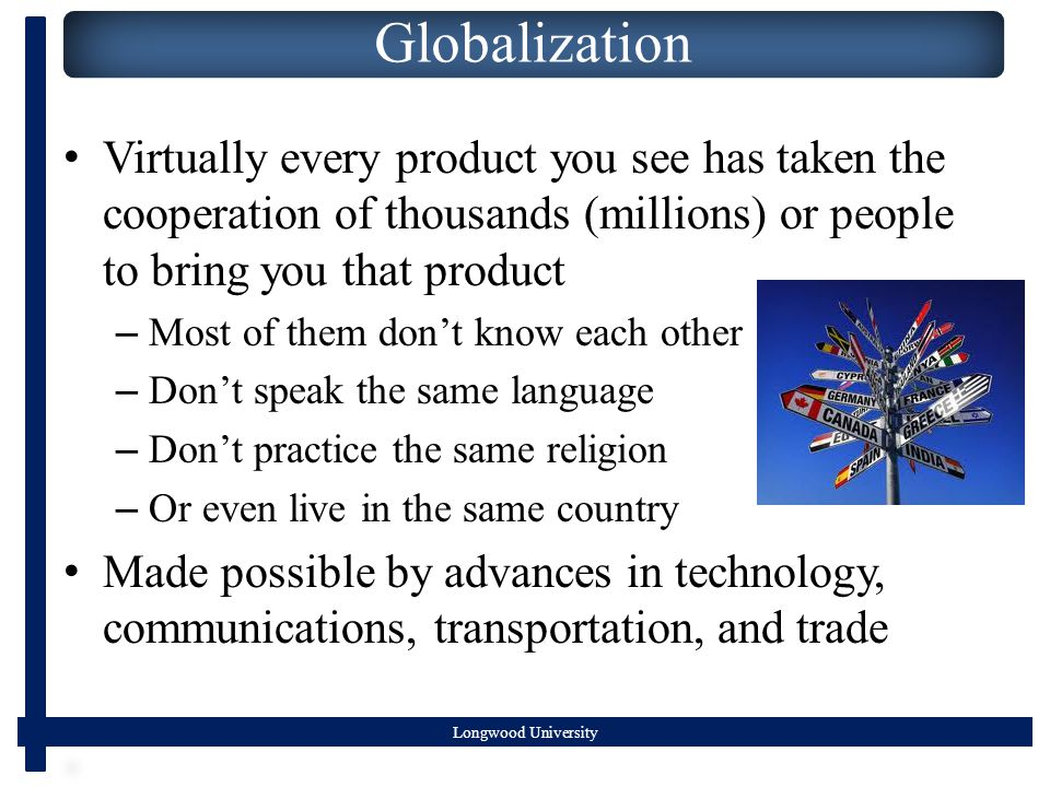 Globalization Virtually every product you see has taken the cooperation of thousands (millions) or people to bring you that product – Most of them don't know each other – Don't speak the same language – Don't practice the same religion – Or even live in the same country Made possible by advances in technology, communications, transportation, and trade