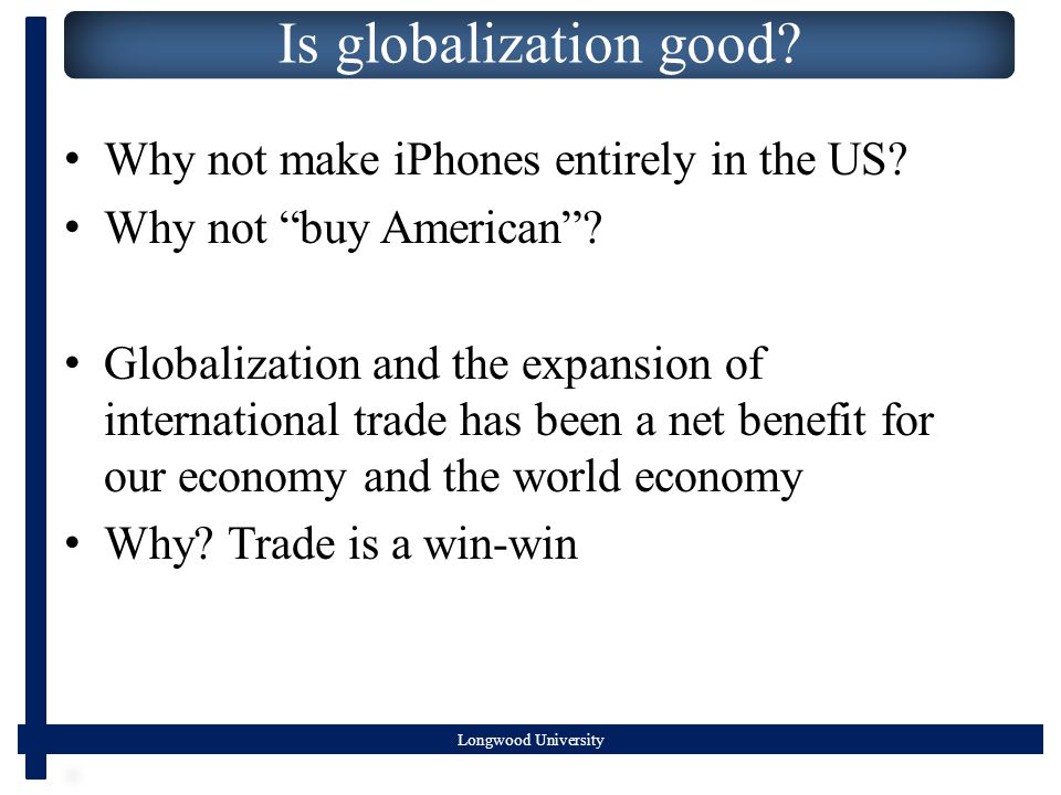 Longwood University Is globalization good. Why not make iPhones entirely in the US.