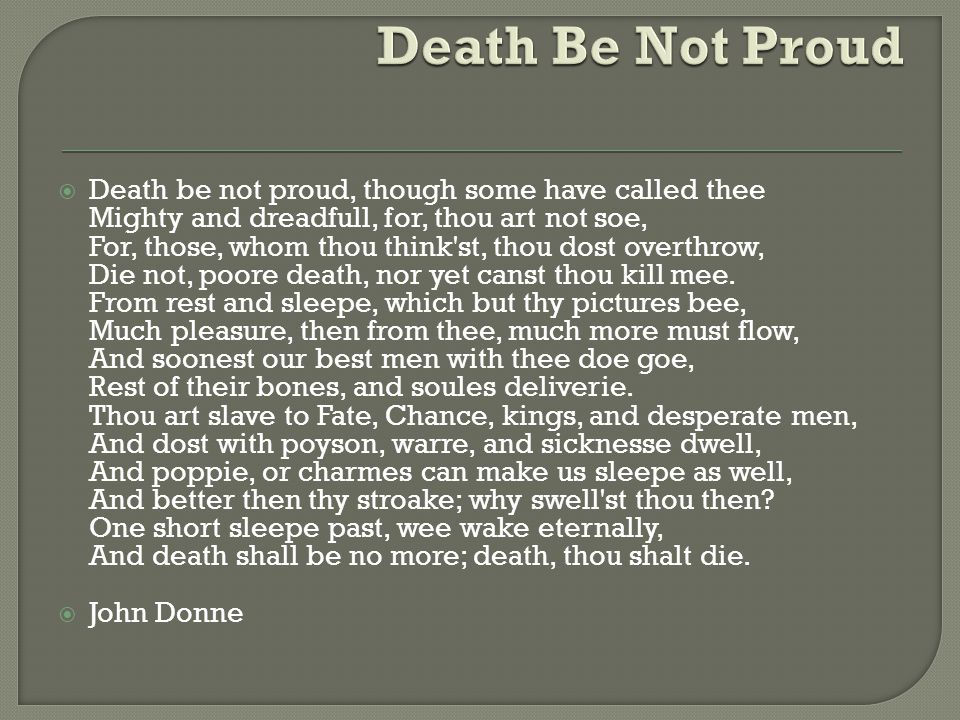  Death be not proud, though some have called thee Mighty and dreadfull, for, thou art not soe, For, those, whom thou think'st, thou dost overthrow, D