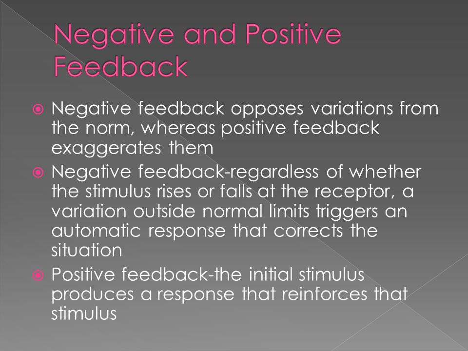  Negative feedback opposes variations from the norm, whereas positive feedback exaggerates them  Negative feedback-regardless of whether the stimulus rises or falls at the receptor, a variation outside normal limits triggers an automatic response that corrects the situation  Positive feedback-the initial stimulus produces a response that reinforces that stimulus