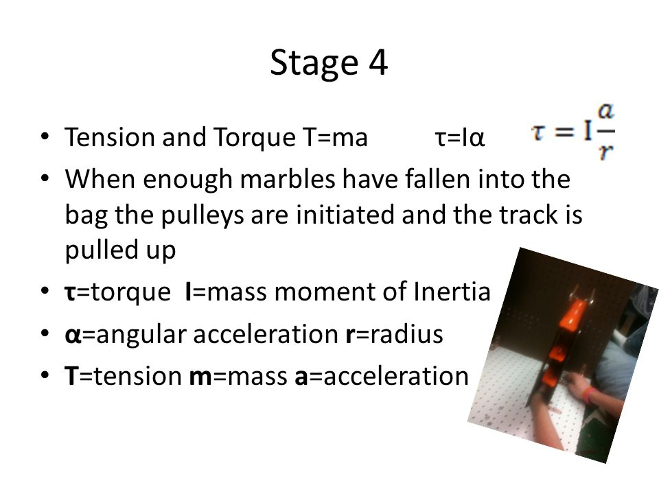 Stage 4 Tension and Torque T=maτ=Iα When enough marbles have fallen into the bag the pulleys are initiated and the track is pulled up τ=torque I=mass moment of Inertia α=angular acceleration r=radius T=tension m=mass a=acceleration