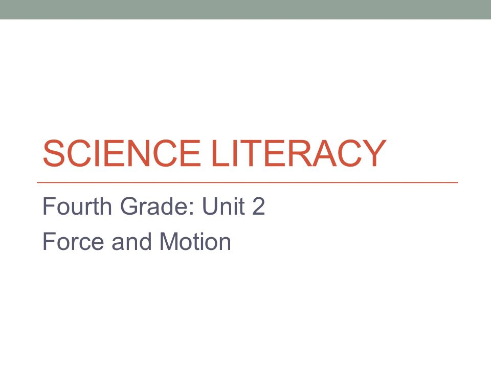 SCIENCE LITERACY Fourth Grade: Unit 2 Force and Motion