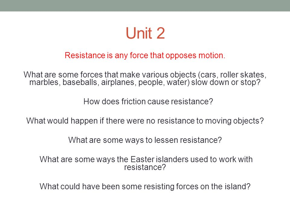 Unit 2 Resistance is any force that opposes motion. What are some forces that make various objects (cars, roller skates, marbles, baseballs, airplanes