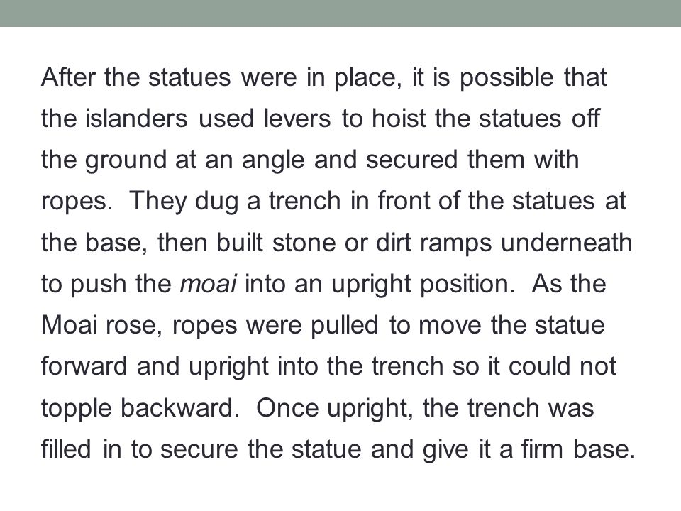After the statues were in place, it is possible that the islanders used levers to hoist the statues off the ground at an angle and secured them with r