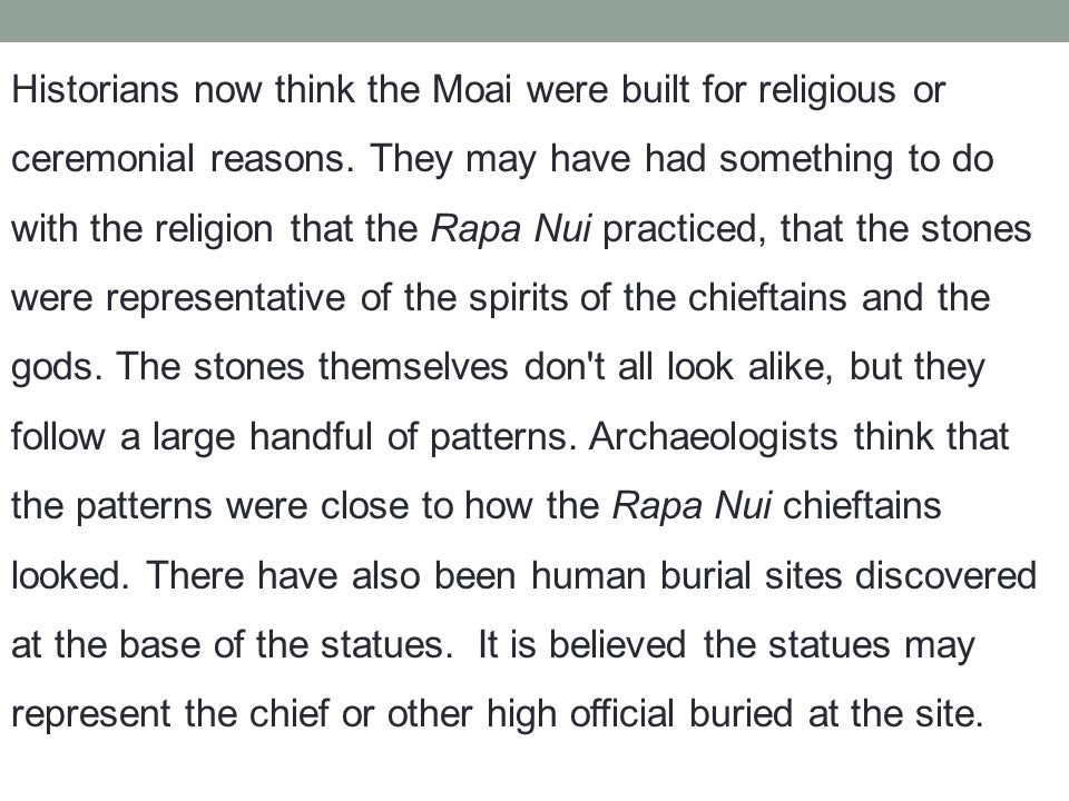 Historians now think the Moai were built for religious or ceremonial reasons. They may have had something to do with the religion that the Rapa Nui pr