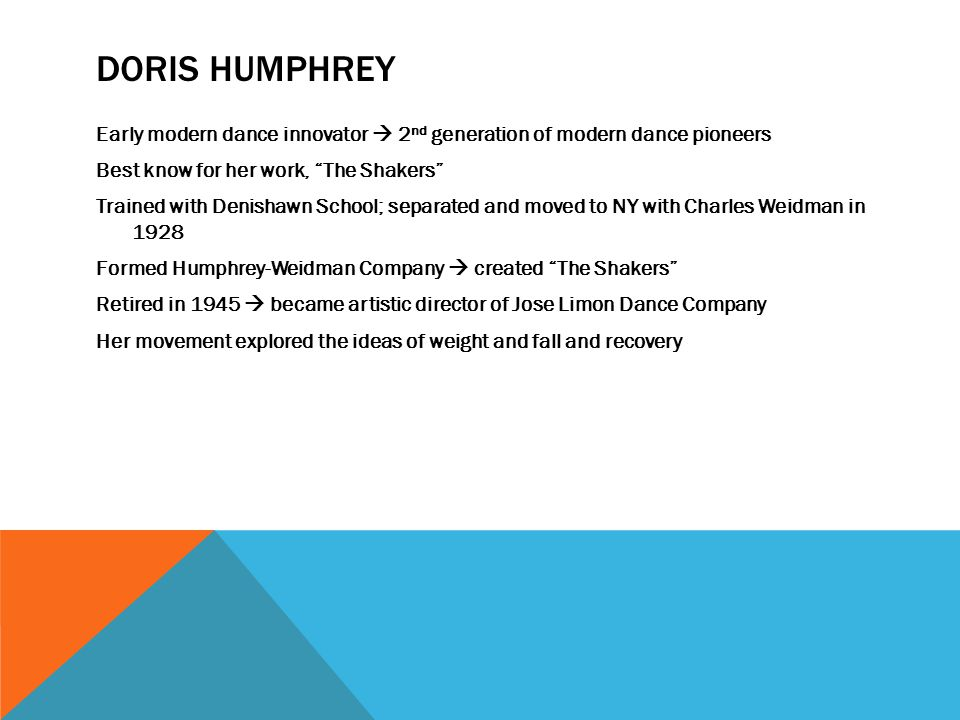 DORIS HUMPHREY Early modern dance innovator  2 nd generation of modern dance pioneers Best know for her work, The Shakers Trained with Denishawn School; separated and moved to NY with Charles Weidman in 1928 Formed Humphrey-Weidman Company  created The Shakers Retired in 1945  became artistic director of Jose Limon Dance Company Her movement explored the ideas of weight and fall and recovery