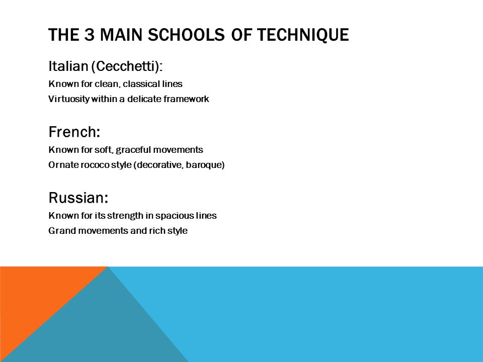 THE 3 MAIN SCHOOLS OF TECHNIQUE Italian (Cecchetti): Known for clean, classical lines Virtuosity within a delicate framework French: Known for soft, graceful movements Ornate rococo style (decorative, baroque) Russian: Known for its strength in spacious lines Grand movements and rich style