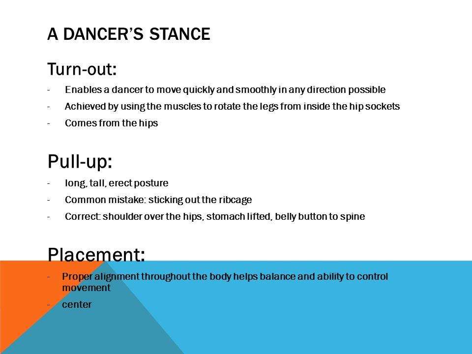 A DANCER'S STANCE Turn-out: -Enables a dancer to move quickly and smoothly in any direction possible -Achieved by using the muscles to rotate the legs from inside the hip sockets -Comes from the hips Pull-up: -long, tall, erect posture -Common mistake: sticking out the ribcage -Correct: shoulder over the hips, stomach lifted, belly button to spine Placement: -Proper alignment throughout the body helps balance and ability to control movement -center