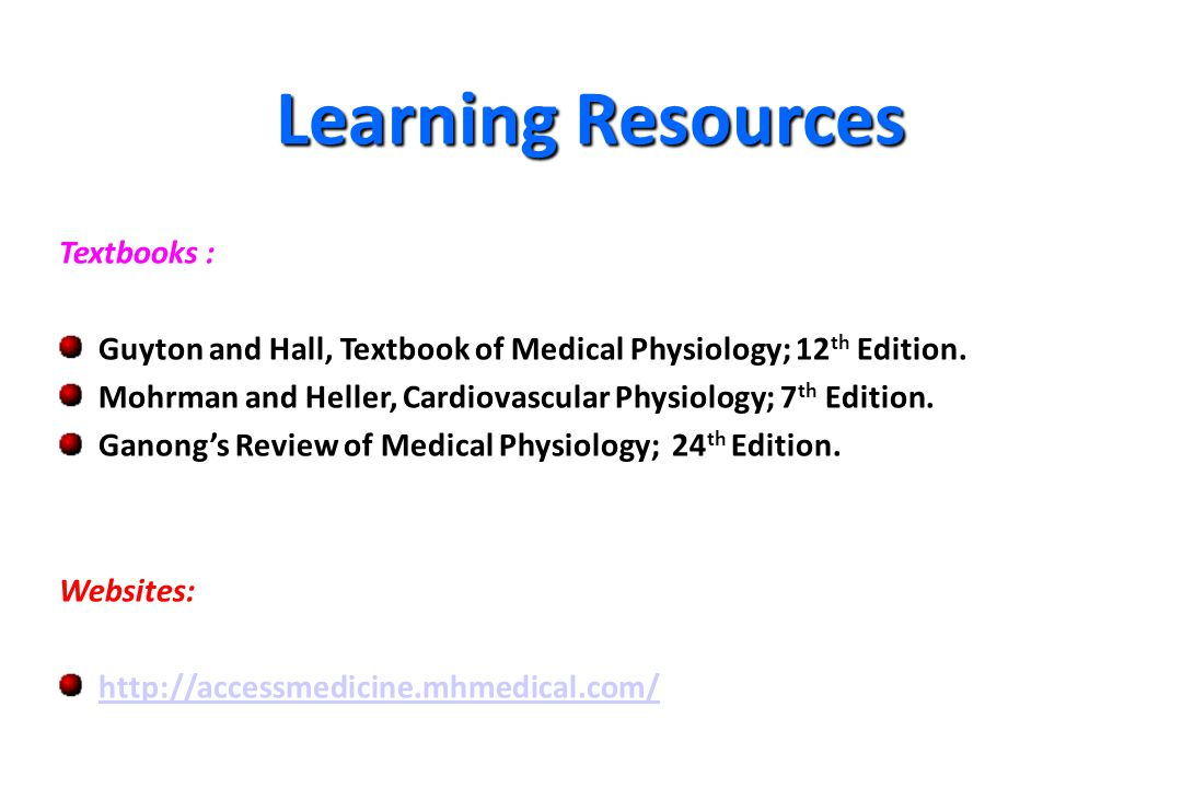 Learning Resources Textbooks : Guyton and Hall, Textbook of Medical Physiology; 12 th Edition. Mohrman and Heller, Cardiovascular Physiology; 7 th Edi