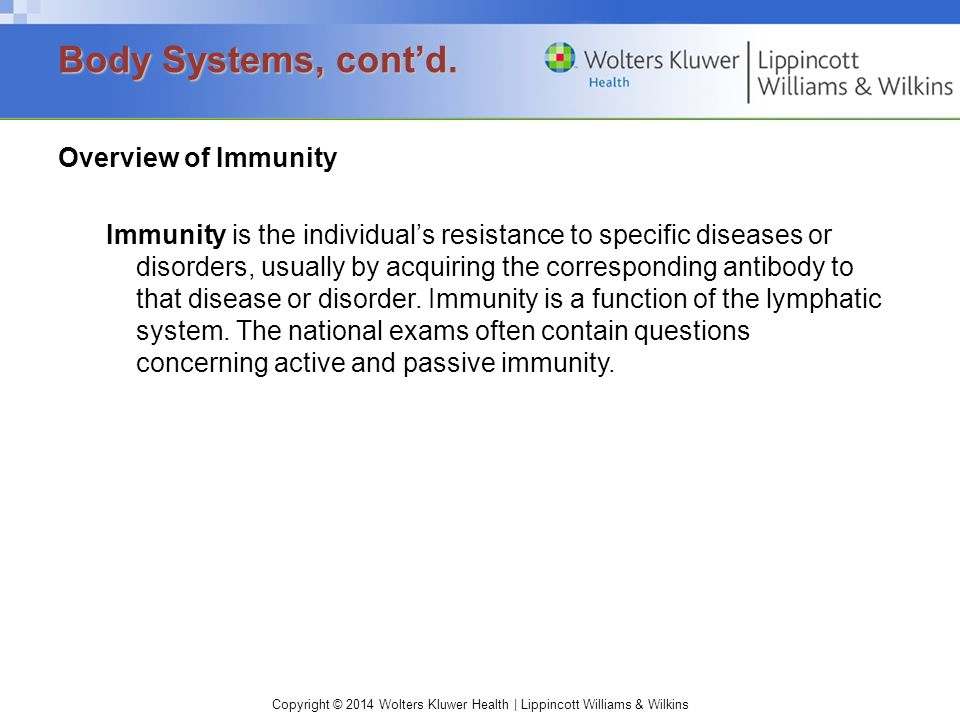 Copyright © 2014 Wolters Kluwer Health | Lippincott Williams & Wilkins Overview of Immunity Immunity is the individual's resistance to specific diseases or disorders, usually by acquiring the corresponding antibody to that disease or disorder.