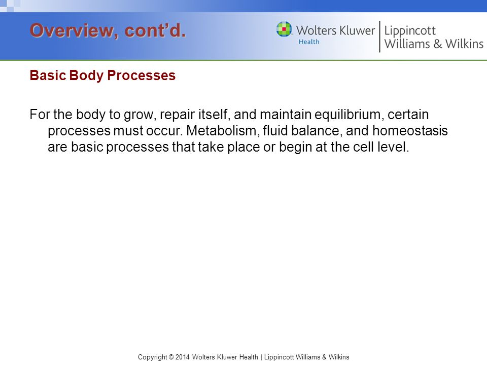 Copyright © 2014 Wolters Kluwer Health | Lippincott Williams & Wilkins Basic Body Processes For the body to grow, repair itself, and maintain equilibr