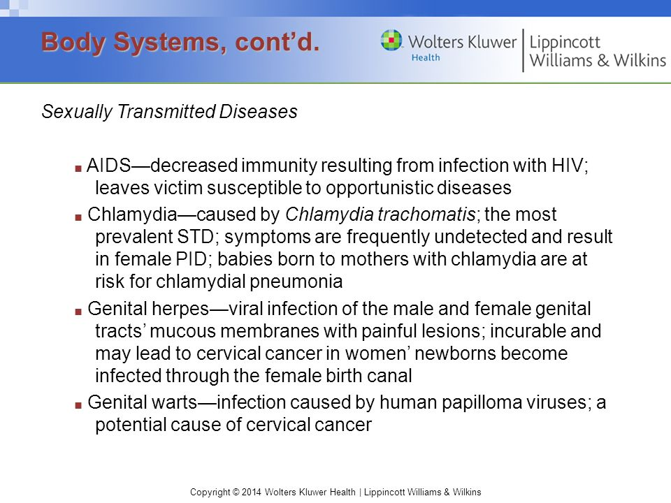 Copyright © 2014 Wolters Kluwer Health | Lippincott Williams & Wilkins Sexually Transmitted Diseases ■ AIDS—decreased immunity resulting from infection with HIV; leaves victim susceptible to opportunistic diseases ■ Chlamydia—caused by Chlamydia trachomatis; the most prevalent STD; symptoms are frequently undetected and result in female PID; babies born to mothers with chlamydia are at risk for chlamydial pneumonia ■ Genital herpes—viral infection of the male and female genital tracts' mucous membranes with painful lesions; incurable and may lead to cervical cancer in women' newborns become infected through the female birth canal ■ Genital warts—infection caused by human papilloma viruses; a potential cause of cervical cancer Body Systems, cont'd.