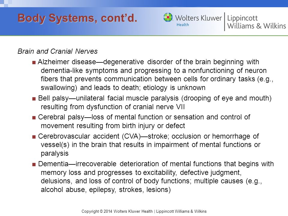 Copyright © 2014 Wolters Kluwer Health | Lippincott Williams & Wilkins Brain and Cranial Nerves ■ Alzheimer disease—degenerative disorder of the brain beginning with dementia-like symptoms and progressing to a nonfunctioning of neuron fibers that prevents communication between cells for ordinary tasks (e.g., swallowing) and leads to death; etiology is unknown ■ Bell palsy—unilateral facial muscle paralysis (drooping of eye and mouth) resulting from dysfunction of cranial nerve VII ■ Cerebral palsy—loss of mental function or sensation and control of movement resulting from birth injury or defect ■ Cerebrovascular accident (CVA)—stroke; occlusion or hemorrhage of vessel(s) in the brain that results in impairment of mental functions or paralysis ■ Dementia—irrecoverable deterioration of mental functions that begins with memory loss and progresses to excitability, defective judgment, delusions, and loss of control of body functions; multiple causes (e.g., alcohol abuse, epilepsy, strokes, lesions) Body Systems, cont'd.