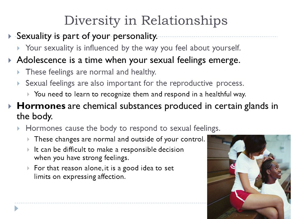 Diversity in Relationships  Sexuality is part of your personality.  Your sexuality is influenced by the way you feel about yourself.  Adolescence i