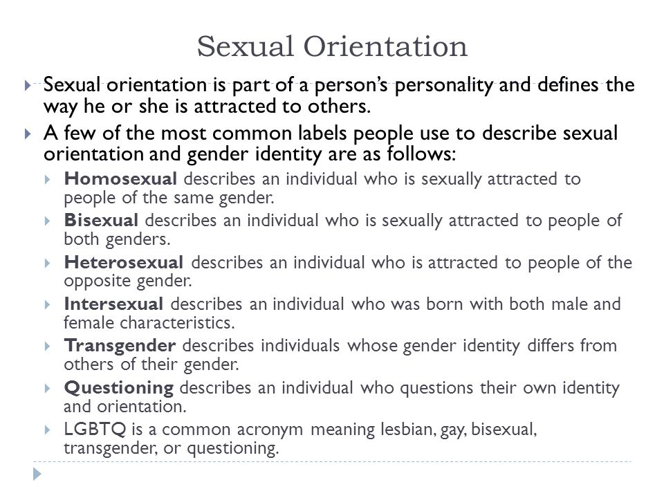 Sexual Orientation  Sexual orientation is part of a person's personality and defines the way he or she is attracted to others.  A few of the most co