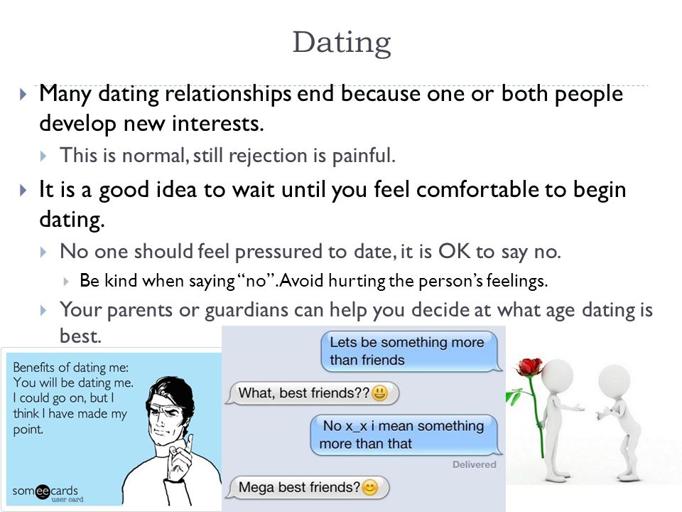 Dating  Many dating relationships end because one or both people develop new interests.  This is normal, still rejection is painful.  It is a good