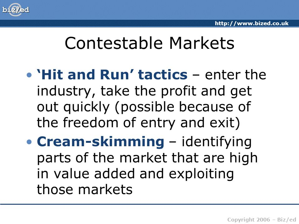 http://www.bized.co.uk Copyright 2006 – Biz/ed Contestable Markets 'Hit and Run' tactics – enter the industry, take the profit and get out quickly (possible because of the freedom of entry and exit) Cream-skimming – identifying parts of the market that are high in value added and exploiting those markets