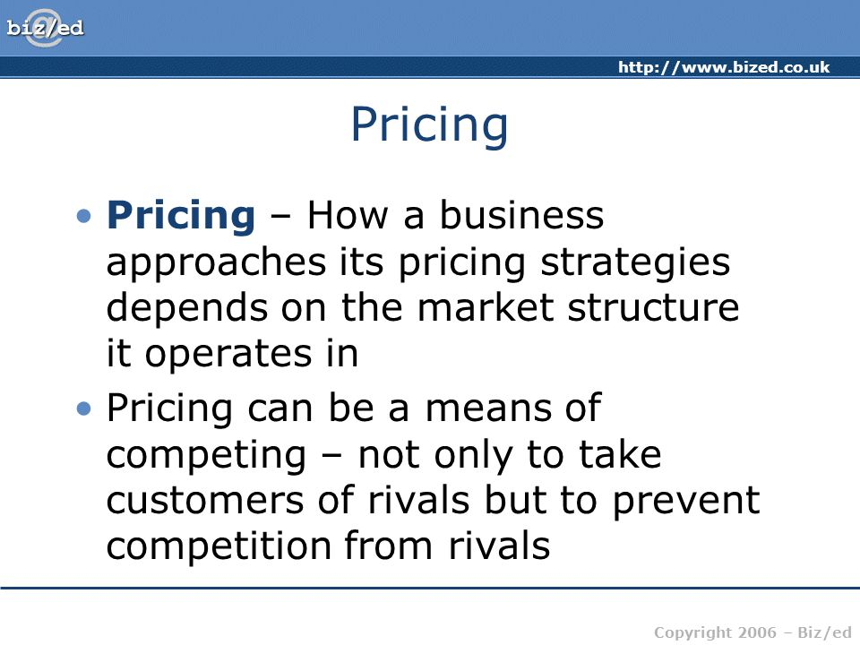 http://www.bized.co.uk Copyright 2006 – Biz/ed Price Takers Price takers – have little or no control over the price they charge Perfect Competition – P = MR = AR = MC = AC  Firms have to take the price set by the market  Large number of sellers – each has small market share and therefore no control over the market  Examples may include agricultural products, some types of financial product – stocks and shares Price Leadership – Dominant firm sets price, rest have to take this price