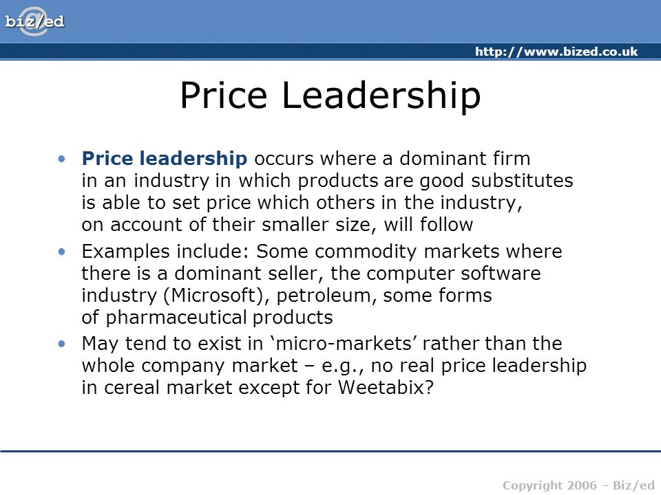 http://www.bized.co.uk Copyright 2006 – Biz/ed Price Leadership Price leadership occurs where a dominant firm in an industry in which products are good substitutes is able to set price which others in the industry, on account of their smaller size, will follow Examples include: Some commodity markets where there is a dominant seller, the computer software industry (Microsoft), petroleum, some forms of pharmaceutical products May tend to exist in 'micro-markets' rather than the whole company market – e.g., no real price leadership in cereal market except for Weetabix?