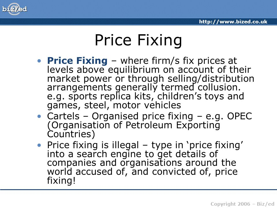 http://www.bized.co.uk Copyright 2006 – Biz/ed Price Fixing Price Fixing – where firm/s fix prices at levels above equilibrium on account of their market power or through selling/distribution arrangements generally termed collusion.
