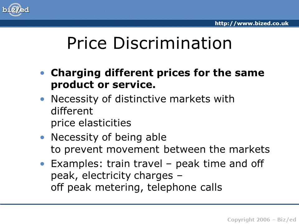 http://www.bized.co.uk Copyright 2006 – Biz/ed Price Discrimination Charging different prices for the same product or service.